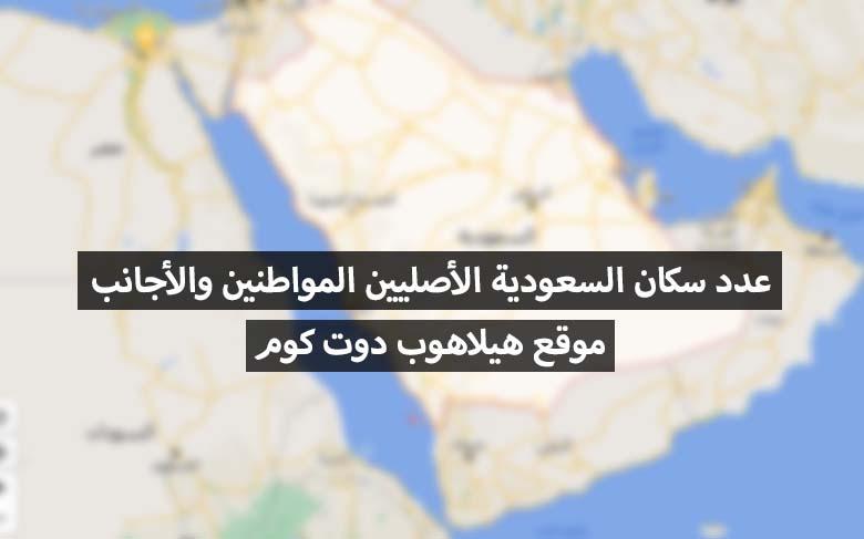 كم يبلغ عدد سكان السعودية الأصليين والاجانب هيلاهوب