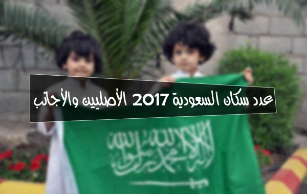 عدد سكان السعودية 2017 الأصليين والأجانب
